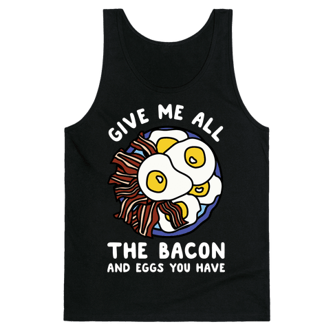 Give Me All The Bacon And Eggs You Have Tank Top