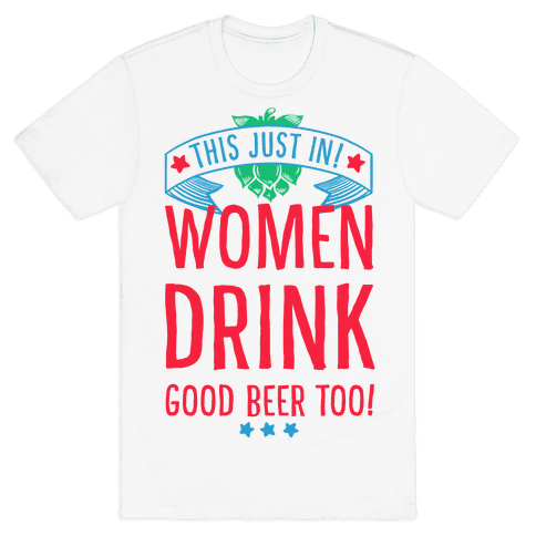 This Just In! Women Drink Good Beer Too! Mens T-Shirt