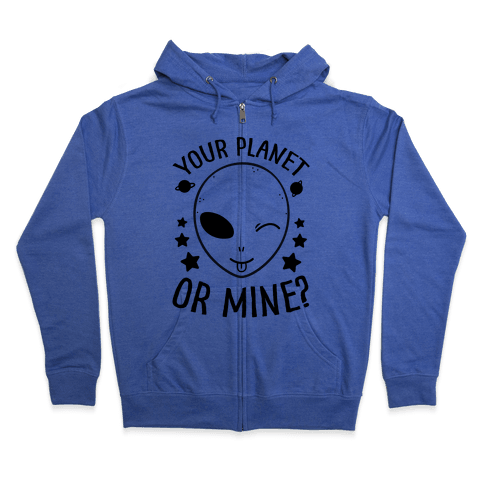Your Planet Or Mine? Zip Hoodie