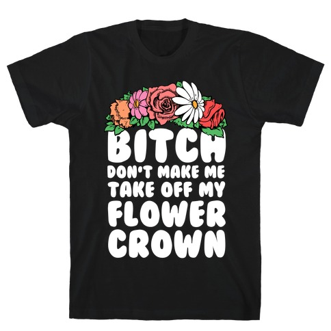 Bitch Don't Make Me Take Off My Flower Crown Mens T-Shirt