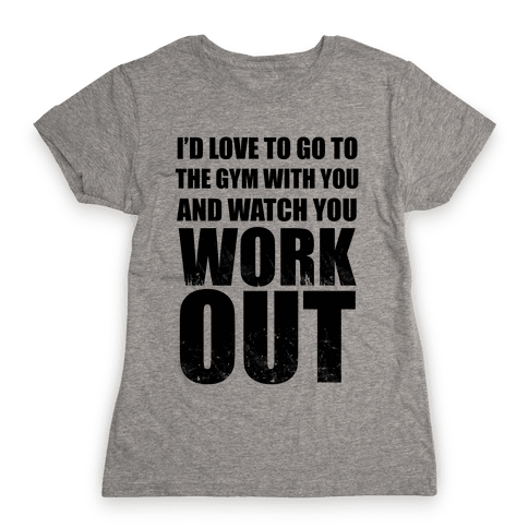 I'd Love To Go To The Gym With You And Watch You Work Out Womens T-Shirt