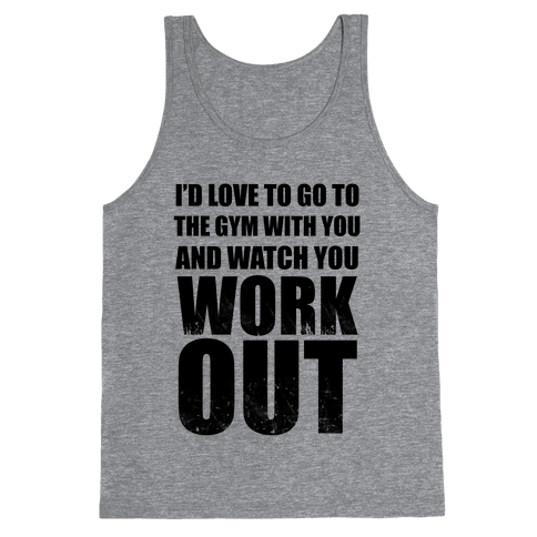 I'd Love To Go To The Gym With You And Watch You Work Out Tank Top