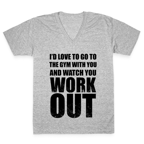 I'd Love To Go To The Gym With You And Watch You Work Out V-Neck Tee Shirt