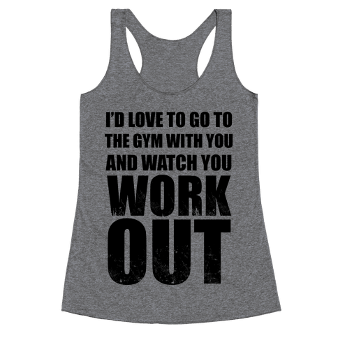 I'd Love To Go To The Gym With You And Watch You Work Out Racerback Tank Top