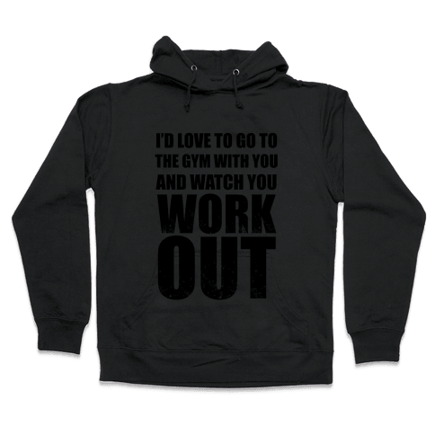 I'd Love To Go To The Gym With You And Watch You Work Out Hooded Sweatshirt