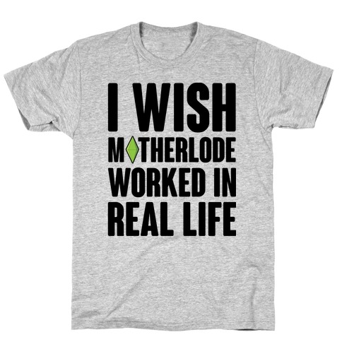 I Wish Motherlode Worked In Real Life T-Shirt