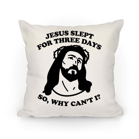Jesus Slept For Three Days So Why Can't I? Pillow