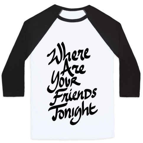 Where Are Your Friends Tonight Baseball Tee