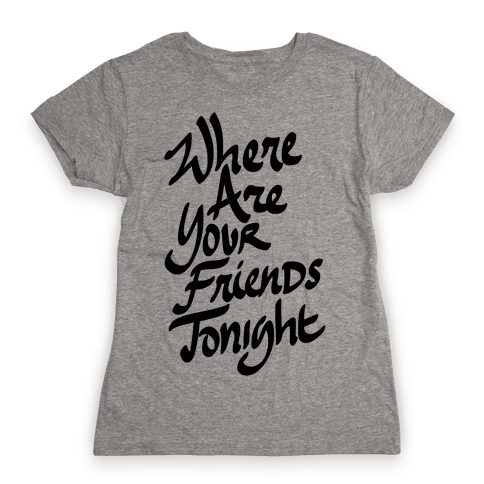 Where Are Your Friends Tonight Womens T-Shirt