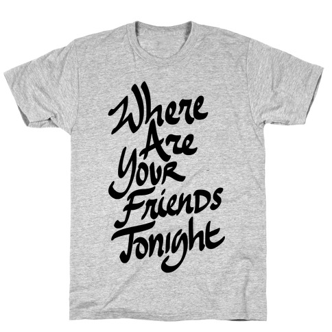 Where Are Your Friends Tonight T-Shirt