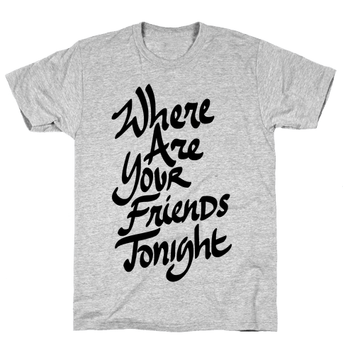 Where Are Your Friends Tonight Mens T-Shirt