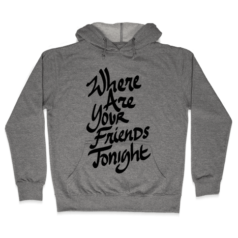 Where Are Your Friends Tonight Hooded Sweatshirt