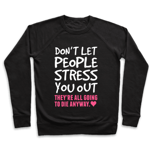 Don't Let People Stress You Out (They're All Going To Die) Pullover