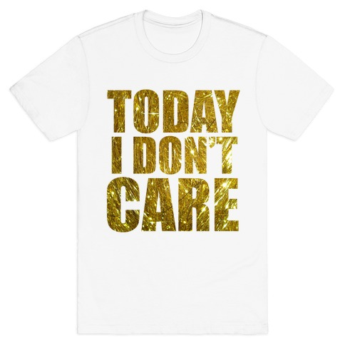 Today I Don't Care T-Shirt