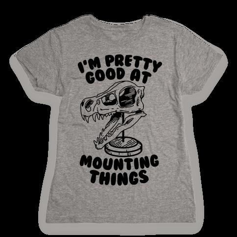 I'm Pretty Good at Mounting Things Womens T-Shirt