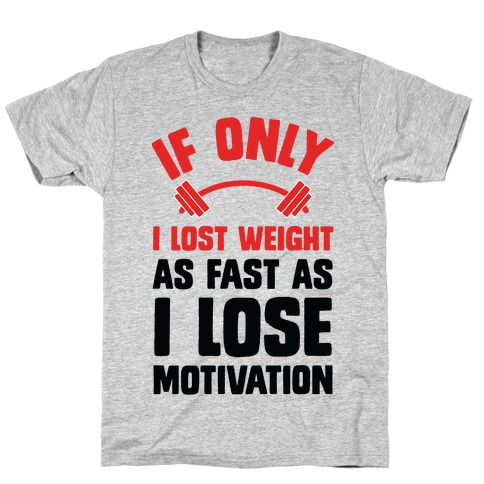 If Only I Lost Weight As Fast As I Lose Motivation T-Shirt