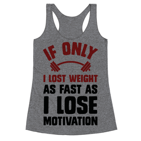 If Only I Lost Weight As Fast As I Lose Motivation Racerback Tank Top