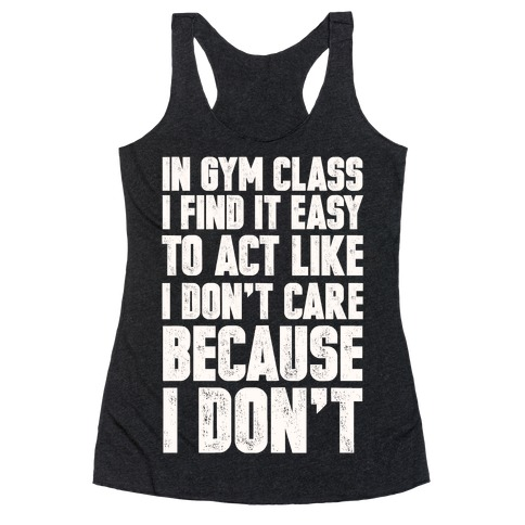 In Gym Class I Find It Easy To Act Like I Don't Care Because I Don't Racerback Tank Top
