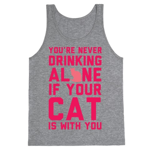 You're Never Drinking Alone If Your Cat Is With You Tank Top