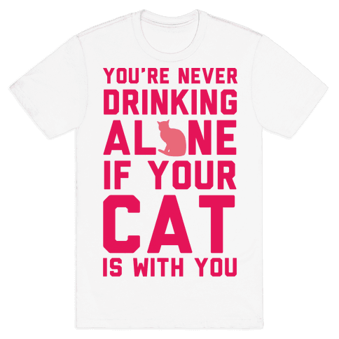You're Never Drinking Alone If Your Cat Is With You Mens T-Shirt