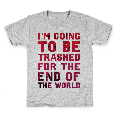 I'm Gonna Be Trashed For the End of the World Kids T-Shirt