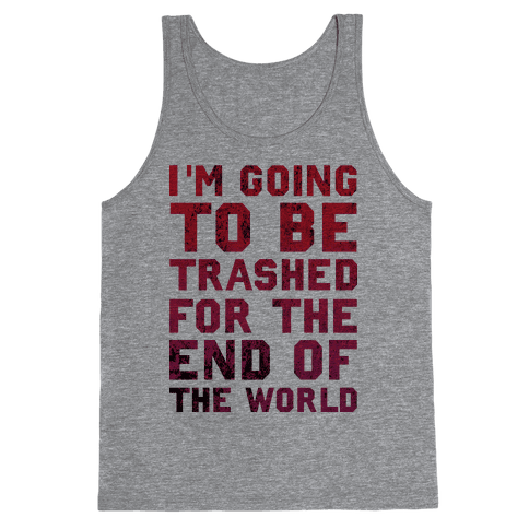 I'm Gonna Be Trashed For the End of the World Tank Top