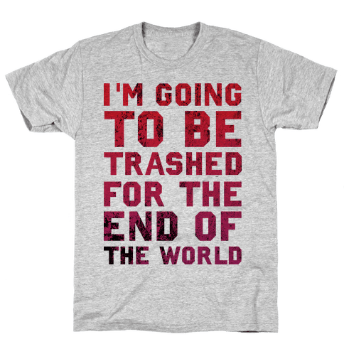 I'm Gonna Be Trashed For the End of the World Mens T-Shirt