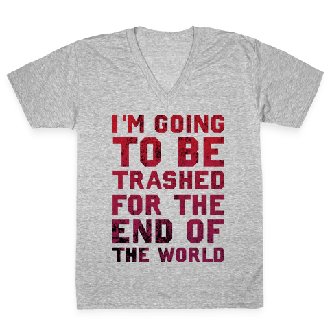 I'm Gonna Be Trashed For the End of the World V-Neck Tee Shirt