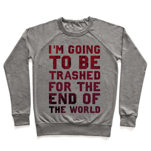 I'm Gonna Be Trashed For the End of the World Pullover