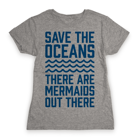 Save The Oceans There Are Mermaids Out There Womens T-Shirt