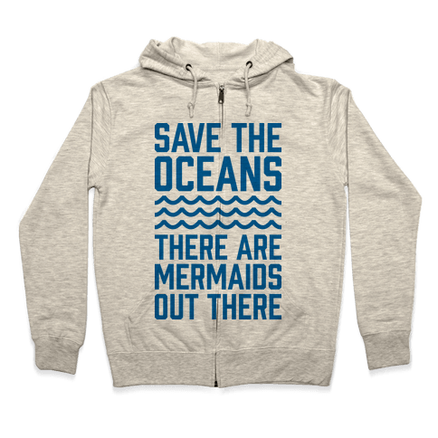 Save The Oceans There Are Mermaids Out There Zip Hoodie