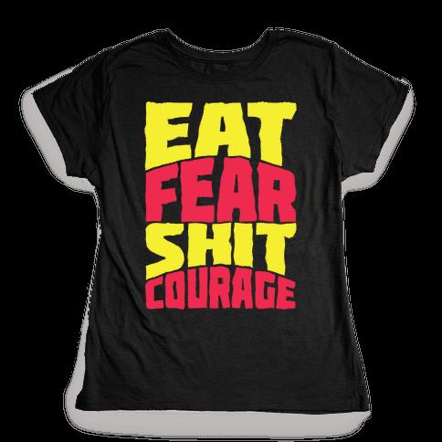 Eat Fear Shit Courage Womens T-Shirt