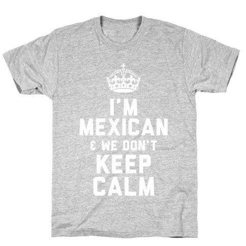 I'm A Mexican and We Don't Keep Calm Mens/Unisex T-Shirt