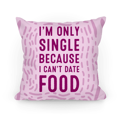 I'm Only Single Because I Can't Date Food Pillow