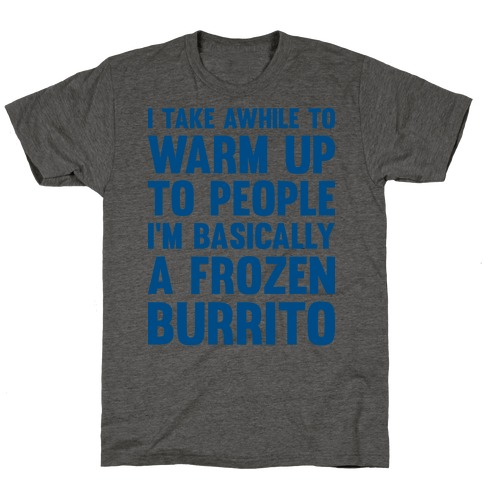 I Take Awhile To Warm Up To People I'm Basically A Frozen Burrito T-Shirt