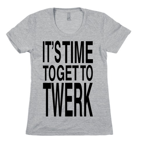 It's Time to get to Twerk! Womens T-Shirt