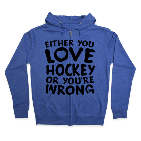 Either You Love Hockey Or You're Wrong Zip Hoodie