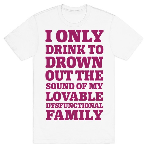 I Only Drink To Drown Out The Sound Of My Lovable Dysfunctional Family T-Shirt