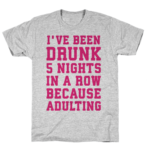 I've Been Drunk 5 Nights In A Row Because Adulting Mens T-Shirt