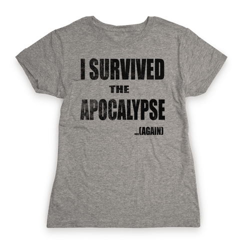I Survived The Apocalypse...Again Womens T-Shirt