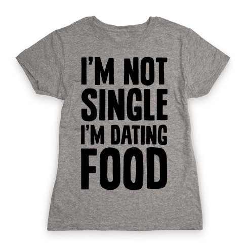 I'm Not Single I'm Dating Food Womens T-Shirt
