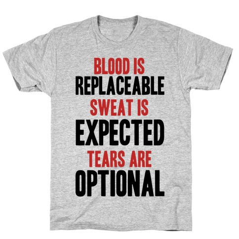 BLOOD IS REPLACEABLE. SWEAT IS EXPECTED. TEARS ARE OPTIONAL. T-Shirt