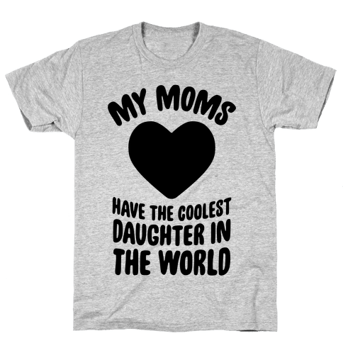 My Moms Have The Coolest Daughter In The World Mens T-Shirt