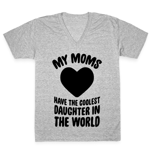 My Moms Have The Coolest Daughter In The World V-Neck Tee Shirt