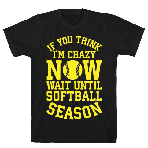 If You Think I'm Crazy Now Wait Until Softball Season T-Shirt