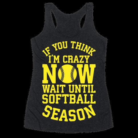 If You Think I'm Crazy Now Wait Until Softball Season Racerback Tank Top