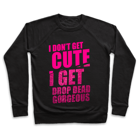 I Don't Get Cute I Get Drop Dead Gorgeous Pullover