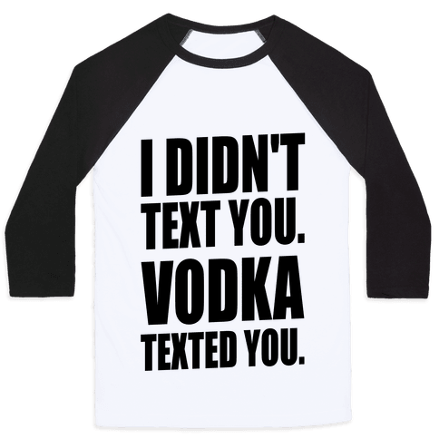 I Didn't Text You, Vodka Texted You. Baseball Tee