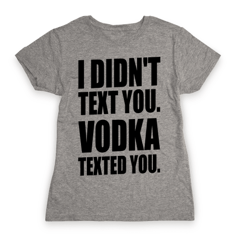 I Didn't Text You, Vodka Texted You. Womens T-Shirt