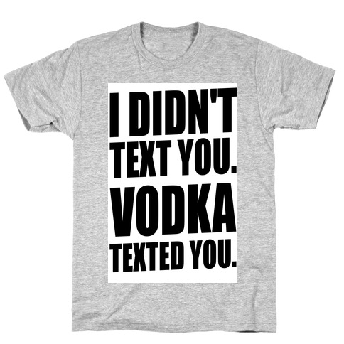 I Didn't Text You, Vodka Texted You. T-Shirt